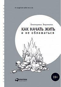 Екатерина Хорикова -Как начать жить и не облажаться
