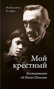 Ив Жантийом-Кутырин - Мой крестный. Воспоминания об Иване Шмелеве