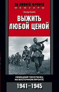Оскар Скейя -Выжить любой ценой. Немецкий пехотинец на Восточном фронте. 1941—1945