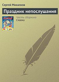 Сергей Михалков -Праздник непослушания