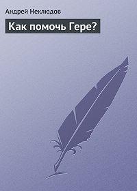 Андрей Неклюдов -Как помочь Гере?