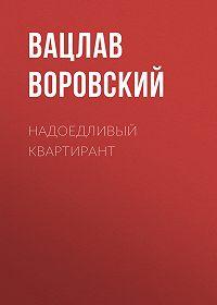 Вацлав Воровский -Надоедливый квартирант