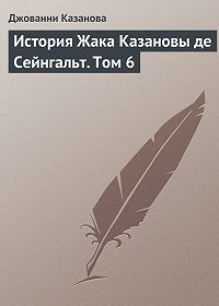Джованни Казанова -История Жака Казановы де Сейнгальт. Том 6