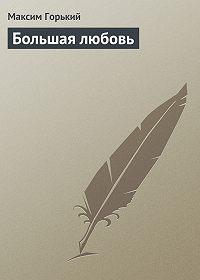 Максим Горький - Большая любовь