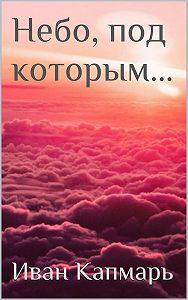 Иван Капмарь -Небо, под которым…