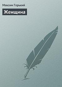 Максим Горький -Женщина