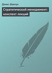 Денис Шевчук -Стратегический менеджмент: конспект лекций