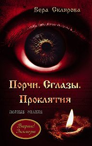 Вера Склярова -Порчи. Сглазы. Проклятия. Полные знания