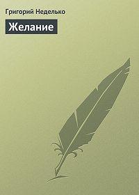 Григорий Неделько -Желание