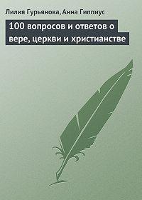 Лилия Гурьянова -100 вопросов и ответов о вере, церкви и христианстве