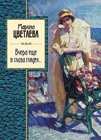 Марина Цветаева - Вчера еще в глаза глядел (сборник)