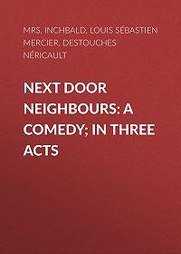 Néricault Destouches -Next Door Neighbours: A Comedy; In Three Acts