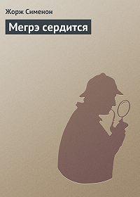 Жорж Сименон -Мегрэ сердится