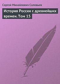 Сергей Соловьев -История России с древнейших времен. Том 15