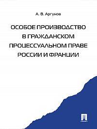 Алексей Аргунов - Особое производство в гражданском процессуальном праве России и Франции