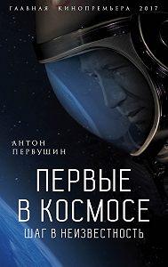 Антон Иванович Первушин -Первые в космосе. Шаг в неизвестность