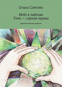 Ольга Сатолес - Небо владонях. Тонк– сорная трава
