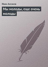 Иван Аксаков -Мы молоды, еще очень молоды