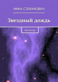 Нина Стефанович -Звездный дождь. Рассказы