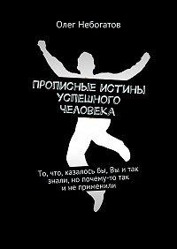 Олег Небогатов -Прописные истины успешного человека. То, что, казалосьбы, Вы итак знали, но почему-то так инеприменили