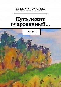 Елена Абрамова - Путь лежит очарованный…