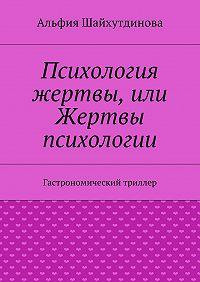 Альфия Шайхутдинова - Психология жертвы, или Жертвы психологии. Гастрономический триллер