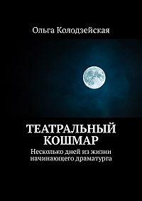 Ольга Колодзейская -Театральный кошмар. Несколько дней изжизни начинающего драматурга