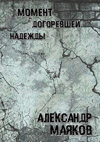 Александр Маяков - Момент догоревшей надежды