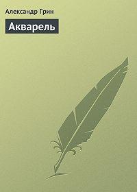 Александр Грин - Акварель