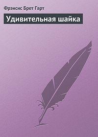 Фрэнсис Брет Гарт -Удивительная шайка