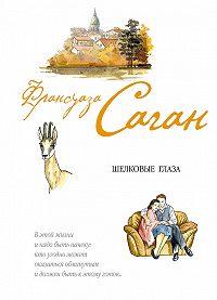 Франсуаза Саган - Шелковые глаза (сборник)