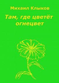 Михаил Анатольевич Клыков -Там, где цветёт огнецвет. Повесть