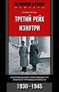 Альберт Шпеер -Третий рейх изнутри. Воспоминания рейхсминистра военной промышленности. 1930-1945