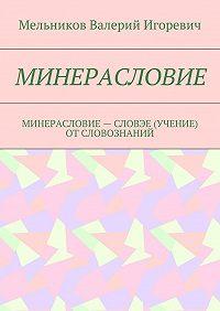 Валерий Мельников -МИНЕРАСЛОВИЕ. МИНЕРАСЛОВИЕ– СЛОВЭЕ (УЧЕНИЕ) ОТСЛОВОЗНАНИЙ