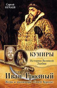 Сергей Юрьевич Нечаев -Иван Грозный. Жены и наложницы «Синей Бороды»