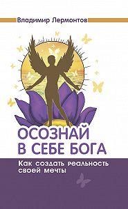 Владимир Юрьевич Лермонтов -Осознай в себе Бога. Как создать реальность своей мечты