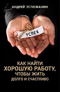 Андрей Устюжанин, Вадим Устюжанин - Как найти хорошую работу, чтобы жить долго и счастливо
