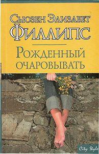 Сьюзен Филлипс - Рожденный очаровывать