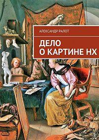 Александр Ралот -Дело о картине НХ