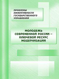 Коллектив Авторов -Молодежь современной России – ключевой ресурс модернизации