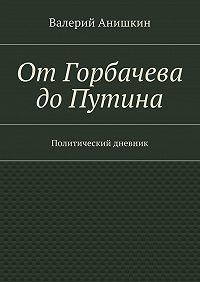 Валерий Анишкин -ОтГорбачева доПутина. Политический дневник