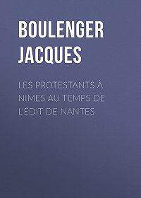 Jacques Boulenger -Les protestants à Nimes au temps de l'édit de Nantes