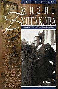 Виктор Петелин -Жизнь Булгакова. Дописать раньше, чем умереть