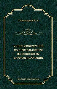 Е. А. Тихомиров -Минин и Пожарский. Покоритель Сибири. Великие битвы. Царская коронация