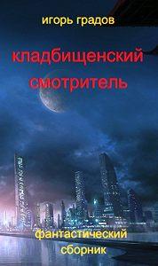 Игорь Градов -Кладбищенский смотритель (сборник)