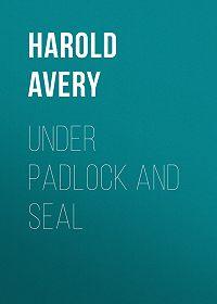 Harold Avery -Under Padlock and Seal