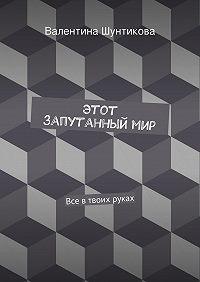 Валентина Шунтикова -Этот запутанныймир