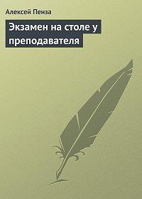 Алексей Пенза -Экзамен на столе у преподавателя