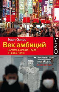 Эван Ознос - Век амбиций. Богатство, истина и вера в новом Китае