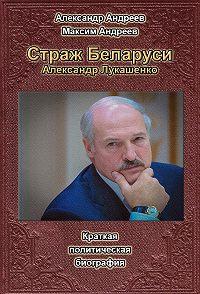 Александр Радьевич Андреев -Страж Беларуси. Александр Лукашенко